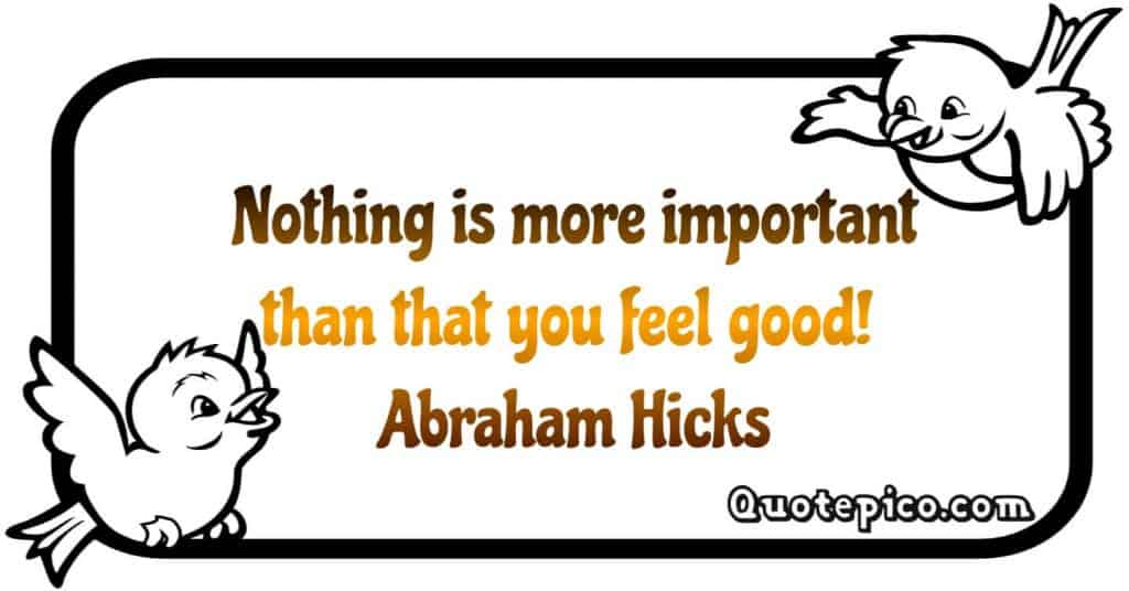 """""""Nothing is more important than that you feel good"""" Abraham hicks quote"""